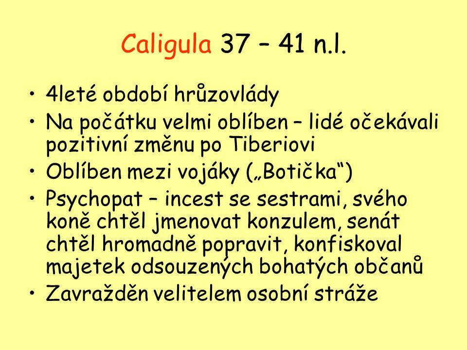 """Caligula 37 – 41 n.l. 4leté období hrůzovlády Na počátku velmi oblíben – lidé očekávali pozitivní změnu po Tiberiovi Oblíben mezi vojáky (""""Botička"""") P"""