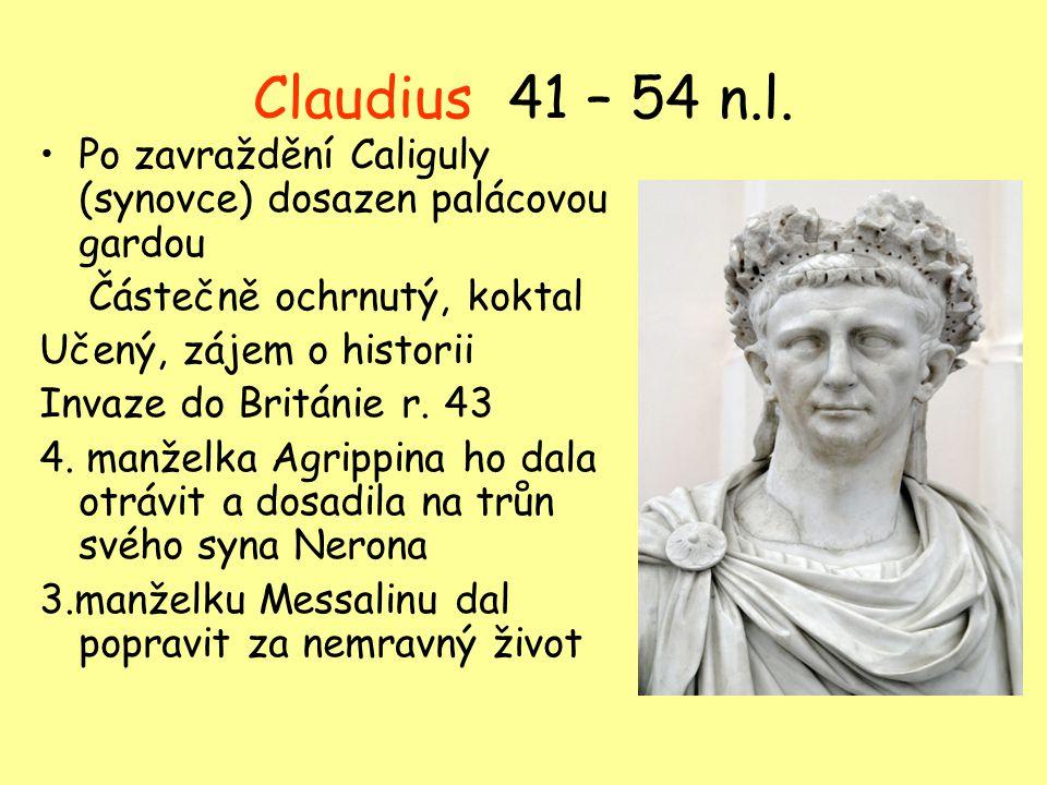 Claudius 41 – 54 n.l. Po zavraždění Caliguly (synovce) dosazen palácovou gardou Částečně ochrnutý, koktal Učený, zájem o historii Invaze do Británie r
