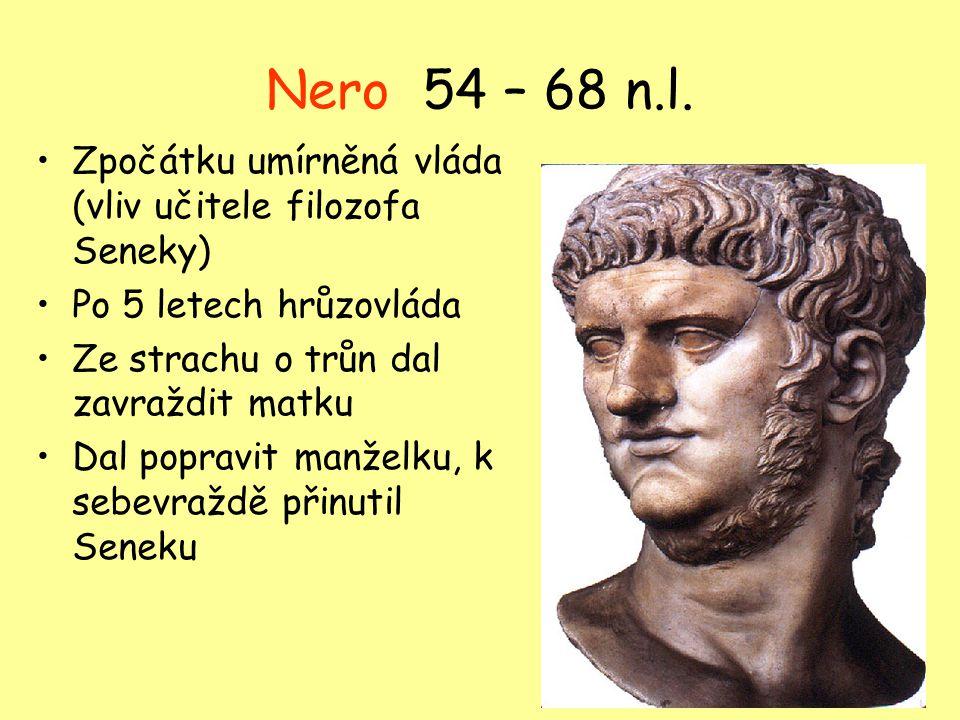 Nero 54 – 68 n.l. Zpočátku umírněná vláda (vliv učitele filozofa Seneky) Po 5 letech hrůzovláda Ze strachu o trůn dal zavraždit matku Dal popravit man