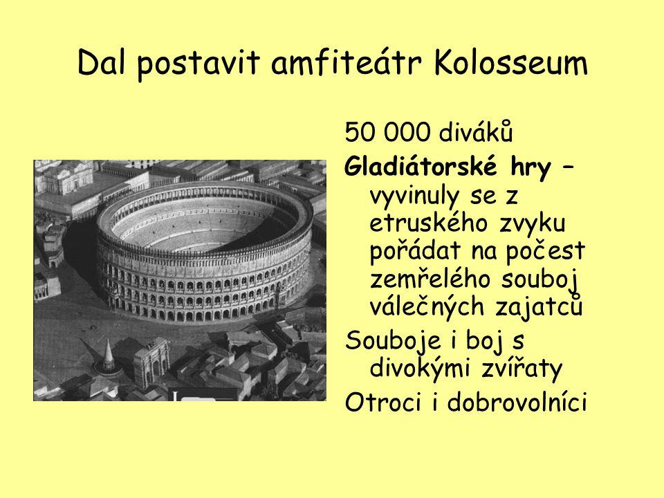 Dal postavit amfiteátr Kolosseum 50 000 diváků Gladiátorské hry – vyvinuly se z etruského zvyku pořádat na počest zemřelého souboj válečných zajatců S