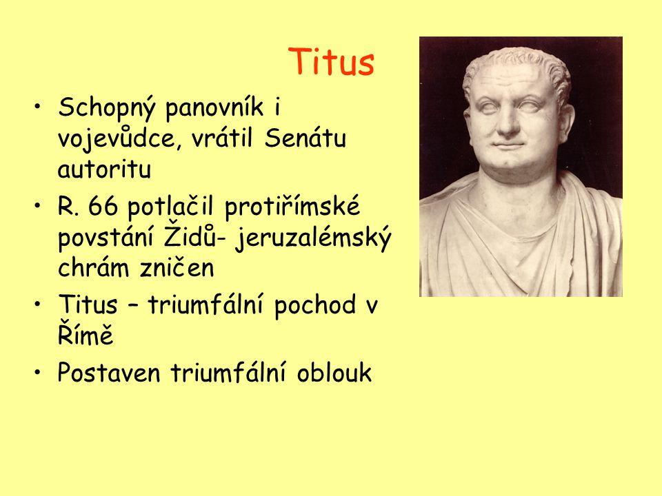 Titus Schopný panovník i vojevůdce, vrátil Senátu autoritu R. 66 potlačil protiřímské povstání Židů- jeruzalémský chrám zničen Titus – triumfální poch