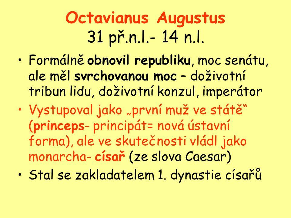 Octavianus Augustus 31 př.n.l.- 14 n.l. Formálně obnovil republiku, moc senátu, ale měl svrchovanou moc – doživotní tribun lidu, doživotní konzul, imp