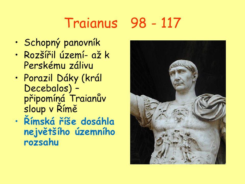 Traianus 98 - 117 Schopný panovník Rozšířil území- až k Perskému zálivu Porazil Dáky (král Decebalos) – připomíná Traianův sloup v Římě Římská říše do