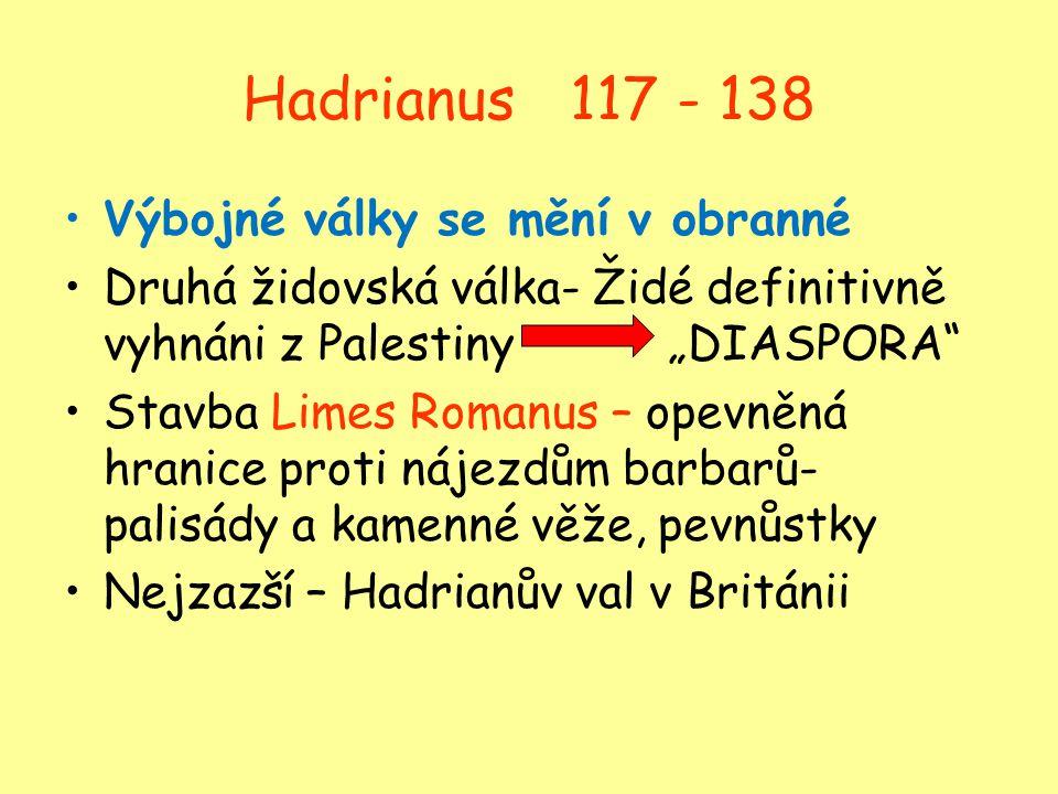 """Hadrianus 117 - 138 Výbojné války se mění v obranné Druhá židovská válka- Židé definitivně vyhnáni z Palestiny """"DIASPORA"""" Stavba Limes Romanus – opevn"""