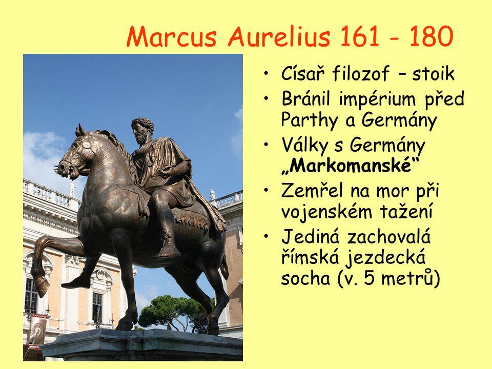 """Marcus Aurelius 161 - 180 Císař filozof – stoik Bránil impérium před Parthy a Germány Války s Germány """"Markomanské"""" Zemřel na mor při vojenském tažení"""