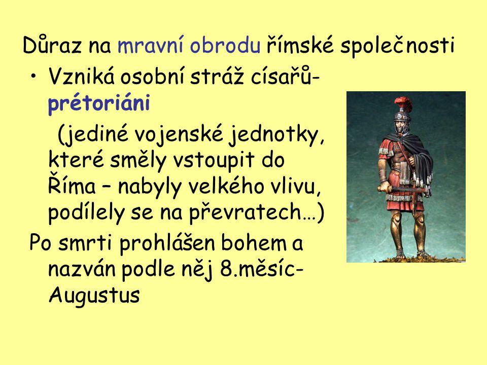 Důraz na mravní obrodu římské společnosti Vzniká osobní stráž císařů- prétoriáni (jediné vojenské jednotky, které směly vstoupit do Říma – nabyly velk