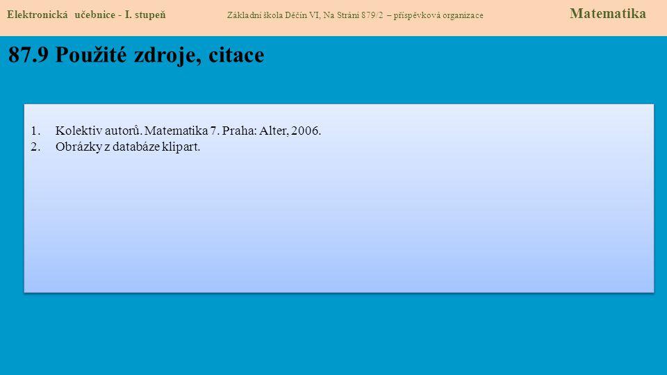 Elektronická učebnice - I. stupeň Základní škola Děčín VI, Na Stráni 879/2 – příspěvková organizace Matematika 87.9 Použité zdroje, citace 1.Kolektiv