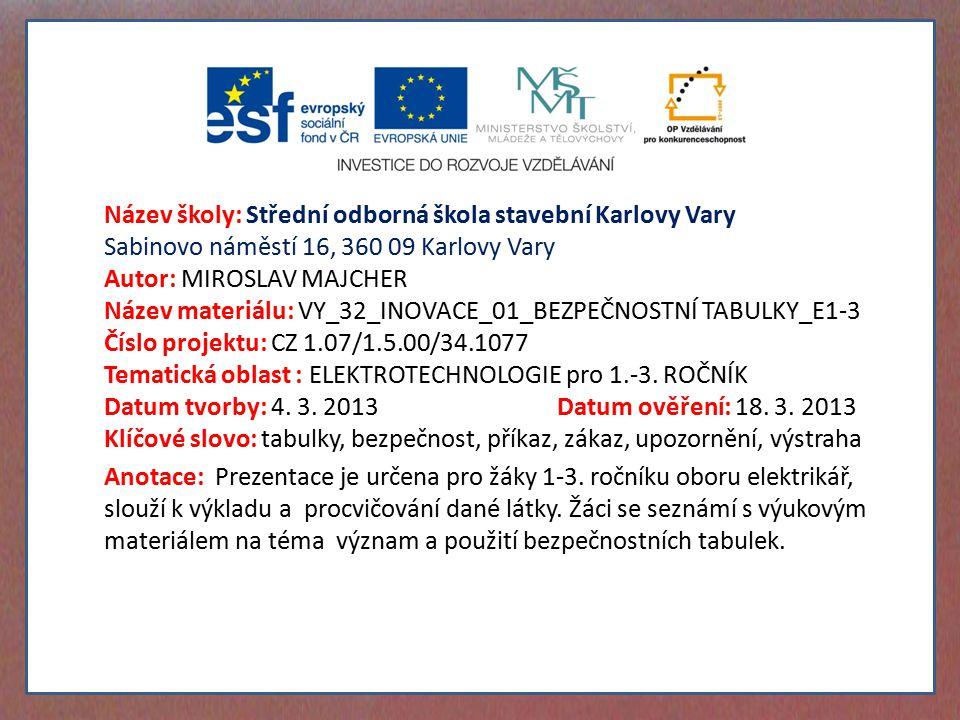 Název školy: Střední odborná škola stavební Karlovy Vary Sabinovo náměstí 16, 360 09 Karlovy Vary Autor: MIROSLAV MAJCHER Název materiálu: VY_32_INOVACE_01_BEZPEČNOSTNÍ TABULKY_E1-3 Číslo projektu: CZ 1.07/1.5.00/34.1077 Tematická oblast : ELEKTROTECHNOLOGIE pro 1.-3.