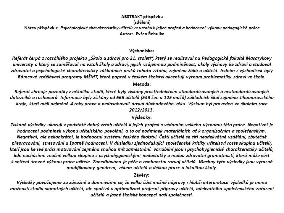 """ABSTRAKT příspěvku (sdělení) Název příspěvku: Psychologické charakteristiky učitelů ve vztahu k jejich profesi a hodnocení výkonu pedagogické práce Autor: Evžen Řehulka Východiska: Referát čerpá z rozsáhlého projektu """"Škola a zdraví pro 21."""
