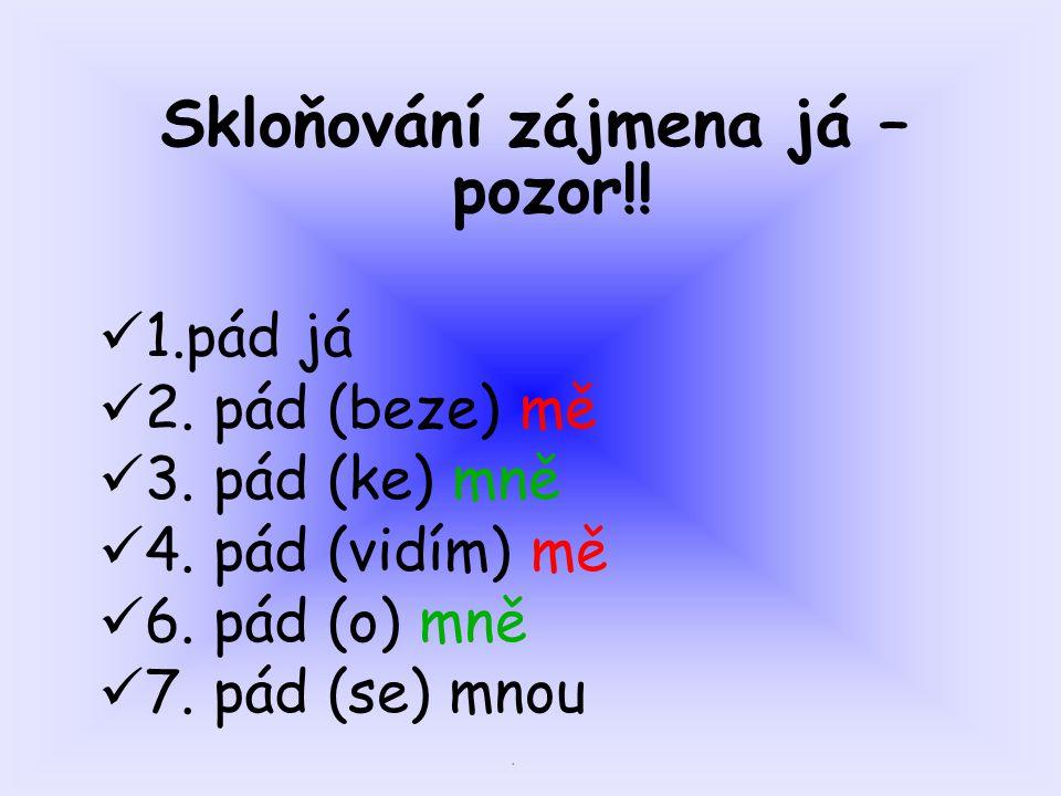. Skloňování zájmena já – pozor!! 1.pád já 2. pád (beze) mě 3. pád (ke) mně 4. pád (vidím) mě 6. pád (o) mně 7. pád (se) mnou