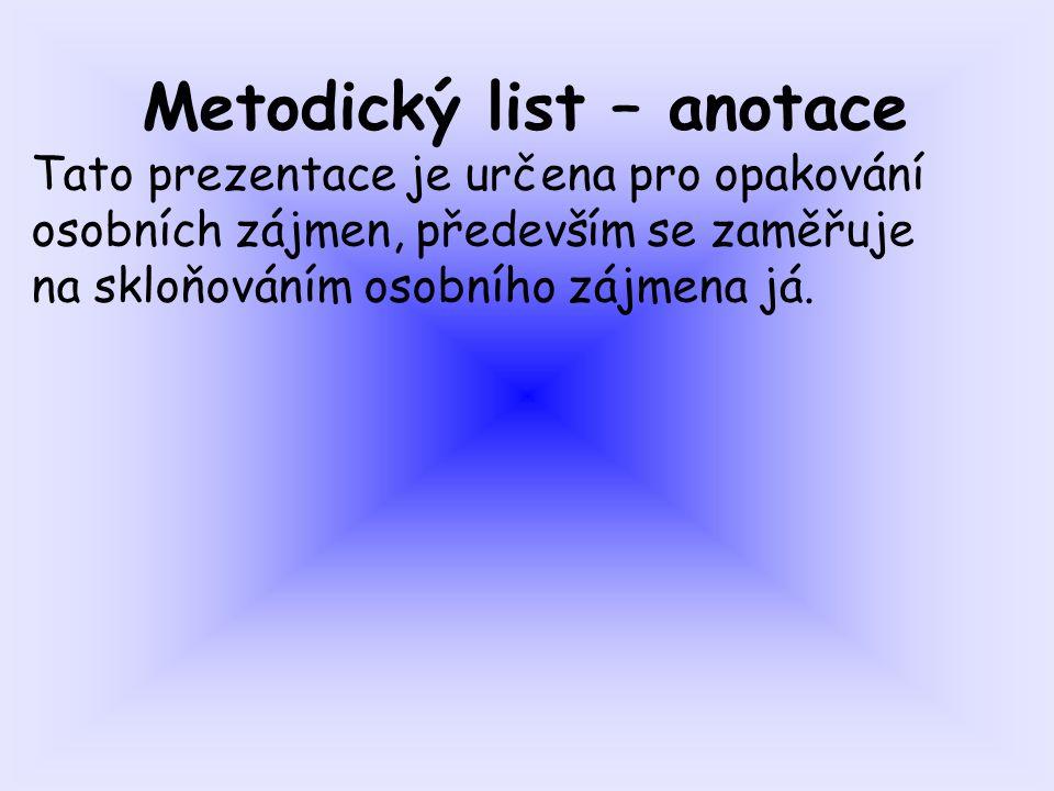 Metodický list – anotace Tato prezentace je určena pro opakování osobních zájmen, především se zaměřuje na skloňováním osobního zájmena já.