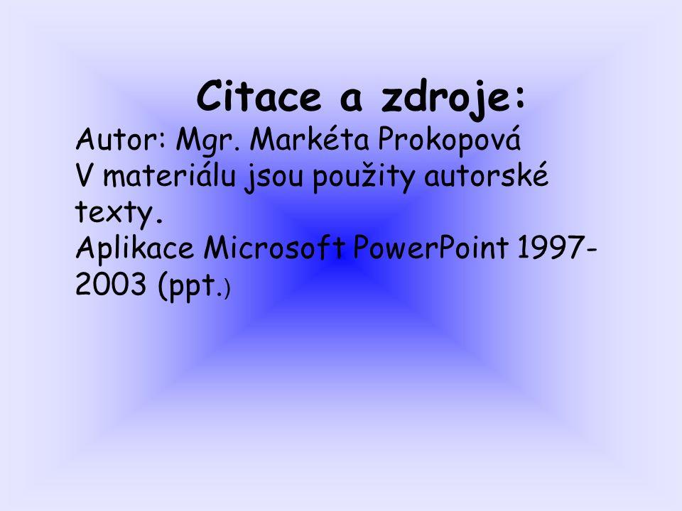 Citace a zdroje: Autor: Mgr. Markéta Prokopová V materiálu jsou použity autorské texty. Aplikace Microsoft PowerPoint 1997- 2003 (ppt. )