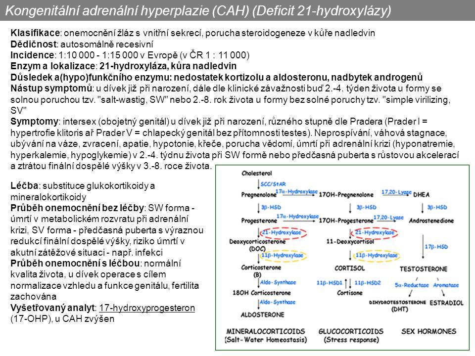 Klasifikace: onemocnění žláz s vnitřní sekrecí, porucha steroidogeneze v kůře nadledvin Dědičnost: autosomálně recesivní Incidence: 1:10 000 - 1:15 000 v Evropě (v ČR 1 : 11 000) Enzym a lokalizace: 21-hydroxyláza, kůra nadledvin Důsledek a(hypo)funkčního enzymu: nedostatek kortizolu a aldosteronu, nadbytek androgenů Nástup symptomů: u dívek již při narození, dále dle klinické závažnosti buď 2.-4.
