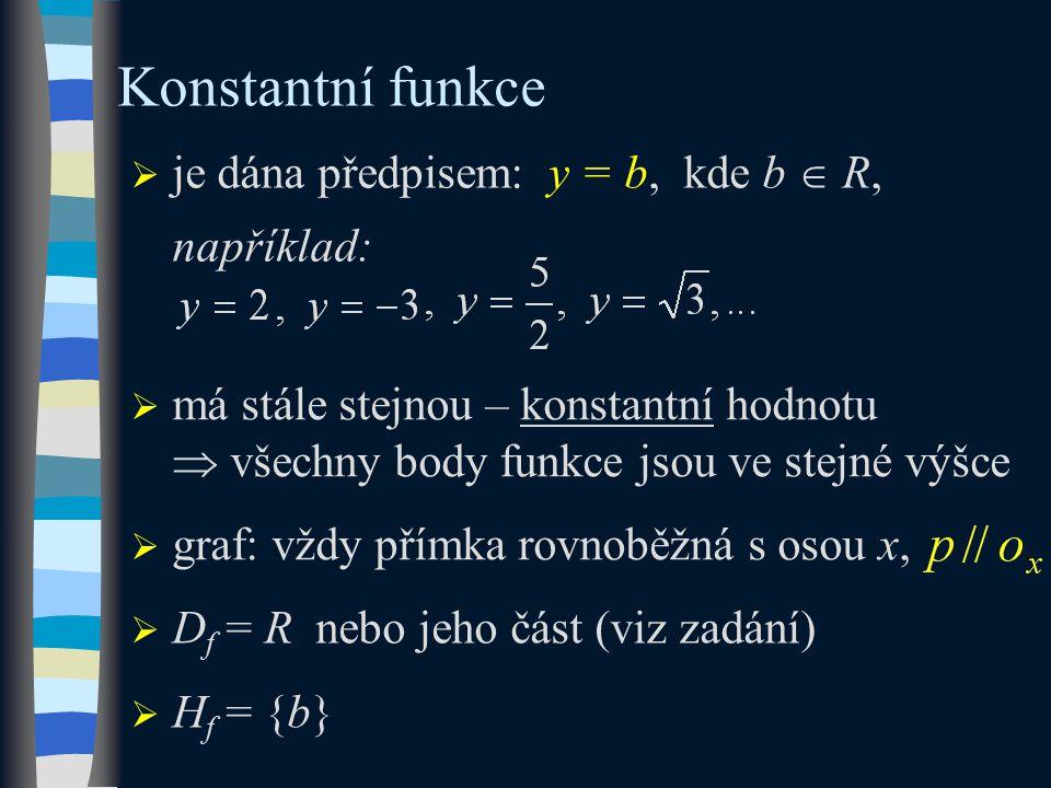  je dána předpisem: y = b, kde b  R, například: Konstantní funkce  D f = R nebo jeho část (viz zadání)  H f = {b}  má stále stejnou – konstantní hodnotu  všechny body funkce jsou ve stejné výšce  graf: vždy přímka rovnoběžná s osou x,