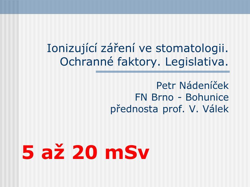Ionizující záření ve stomatologii. Ochranné faktory. Legislativa. Petr Nádeníček FN Brno - Bohunice přednosta prof. V. Válek 5 až 20 mSv