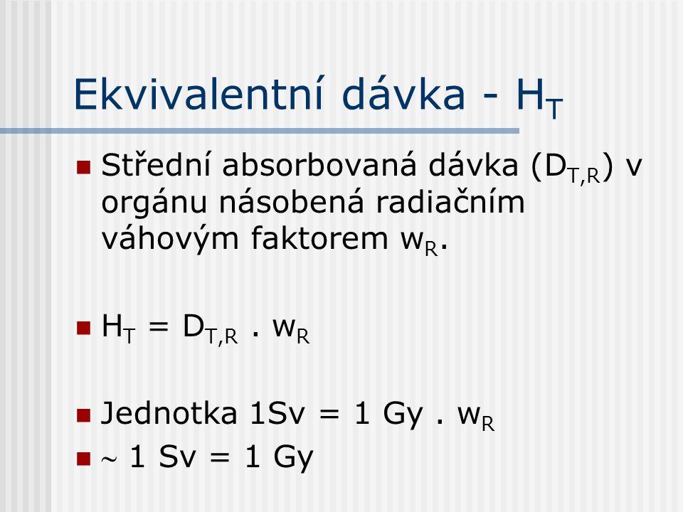 Ekvivalentní dávka - H T Střední absorbovaná dávka (D T,R ) v orgánu násobená radiačním váhovým faktorem w R. H T = D T,R. w R Jednotka 1Sv = 1 Gy. w