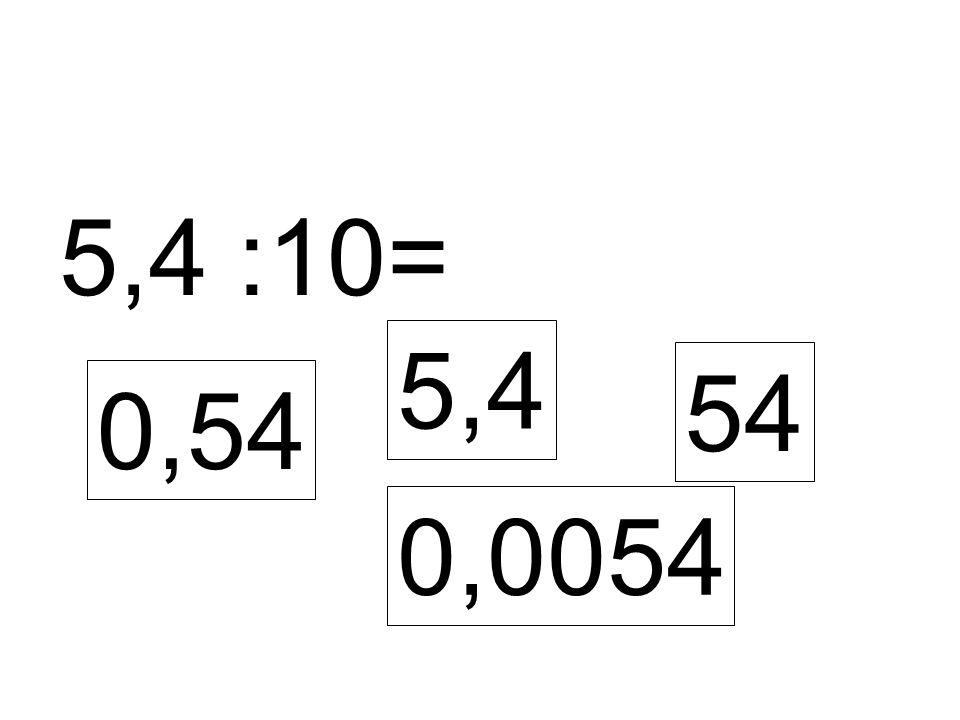 5,4 :10= 0,54 5,4 54 0,0054