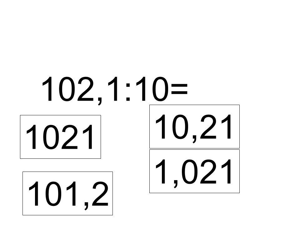 102,1:10= 1021 10,21 1,021 101,2