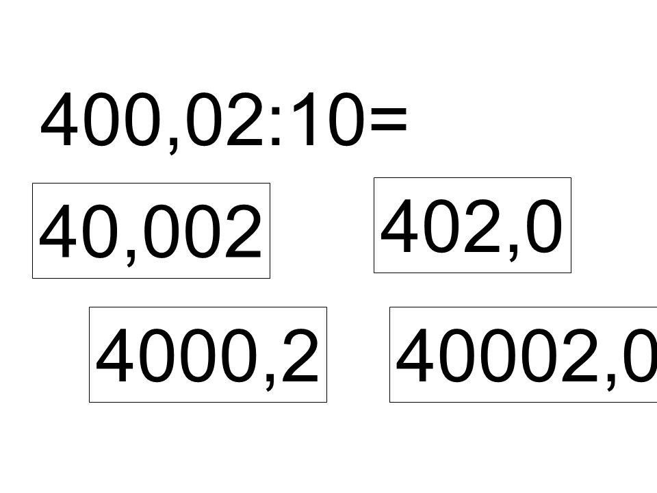 400,02:10= 40,002 4000,2 402,0 40002,0