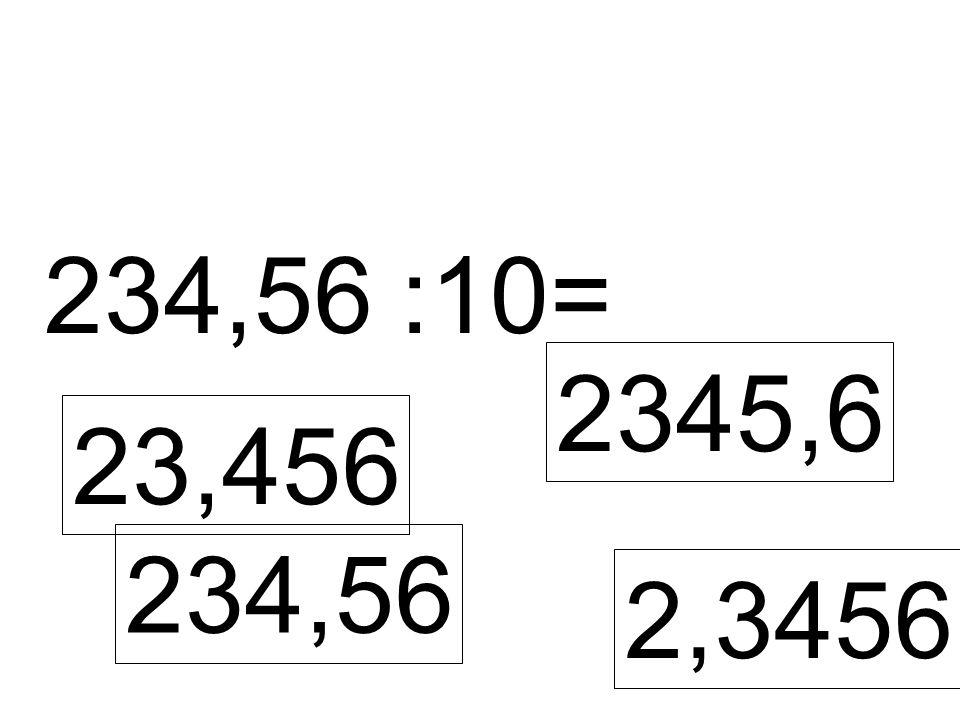 234,56 :10= 23,456 2345,6 234,56 2,3456