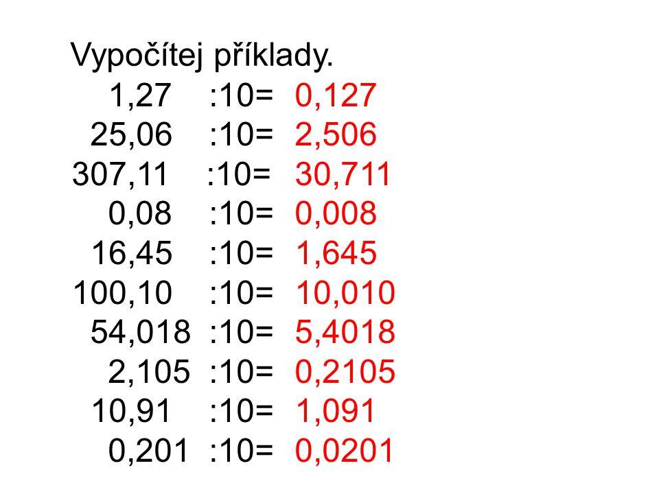 Vypočítej příklady. 1,27 :10= 25,06 :10= 307,11 :10= 0,08 :10= 16,45 :10= 100,10 :10= 54,018 :10= 2,105 :10= 10,91 :10= 0,201 :10= 0,127 2,506 30,711
