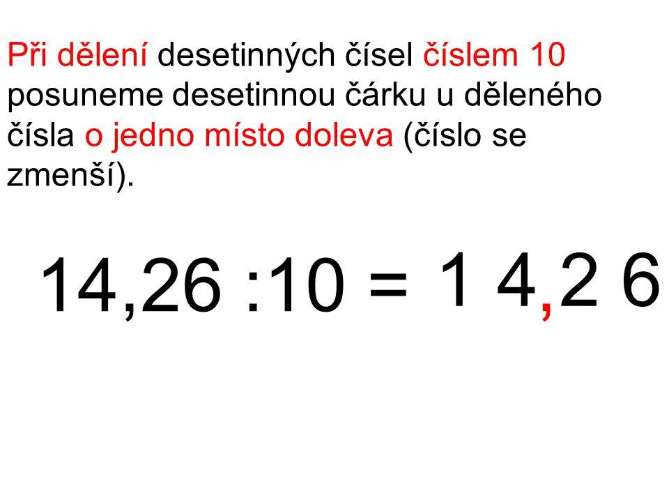 Při dělení desetinných čísel číslem 10 posuneme desetinnou čárku u děleného čísla o jedno místo doleva (číslo se zmenší). 14,26 :10 = 1 4 2 6,