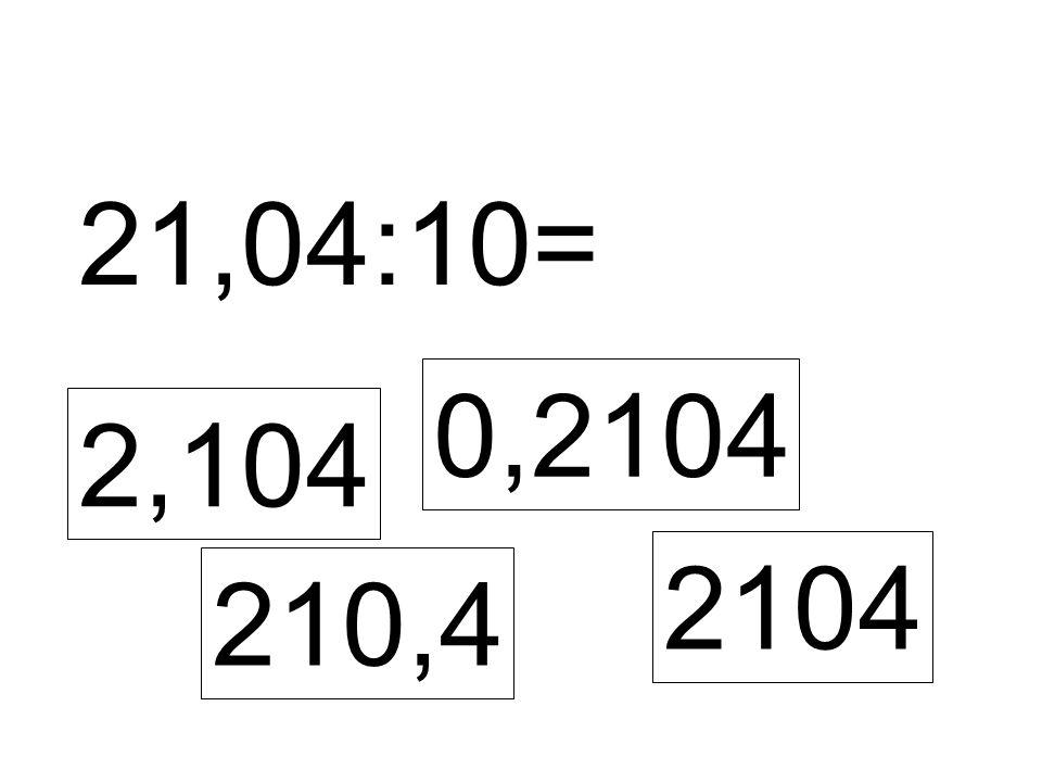 21,04:10= 2,104 0,2104 210,4 2104