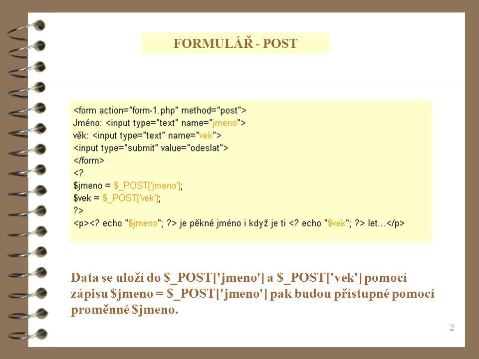 2 FORMULÁŘ - POST Data se uloží do $_POST[ jmeno ] a $_POST[ vek ] pomocí zápisu $jmeno = $_POST[ jmeno ] pak budou přístupné pomocí proměnné $jmeno.