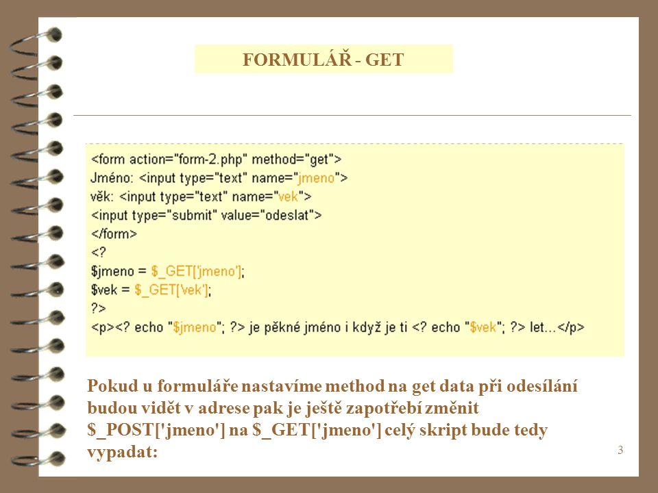 3 FORMULÁŘ - GET Pokud u formuláře nastavíme method na get data při odesílání budou vidět v adrese pak je ještě zapotřebí změnit $_POST[ jmeno ] na $_GET[ jmeno ] celý skript bude tedy vypadat: