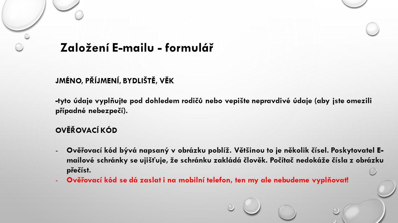Založení E-mailu - formulář JMÉNO, PŘÍJMENÍ, BYDLIŠTĚ, VĚK -tyto údaje vyplňujte pod dohledem rodičů nebo vepište nepravdivé údaje (aby jste omezili případné nebezpečí).