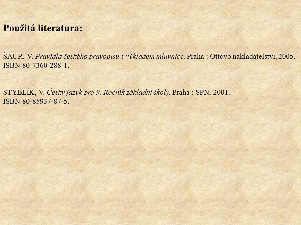 Použitá literatura: ŠAUR, V. Pravidla českého pravopisu s výkladem mluvnice. Praha : Ottovo nakladatelství, 2005. ISBN 80-7360-288-1. STYBLÍK, V. Česk