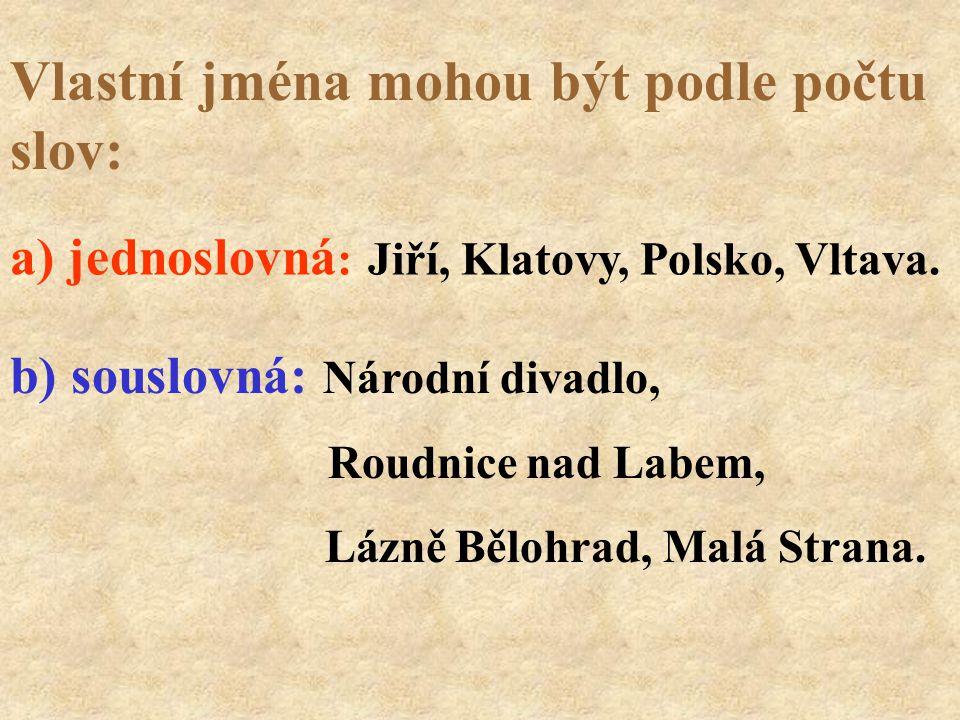 Vlastní jména mohou být podle počtu slov: a) jednoslovná : Jiří, Klatovy, Polsko, Vltava. b) souslovná: Národní divadlo, Roudnice nad Labem, Lázně Běl