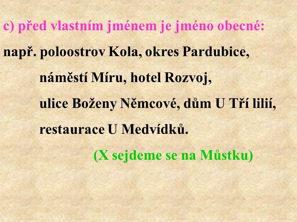 c) před vlastním jménem je jméno obecné: např. poloostrov Kola, okres Pardubice, náměstí Míru, hotel Rozvoj, ulice Boženy Němcové, dům U Tří lilií, re