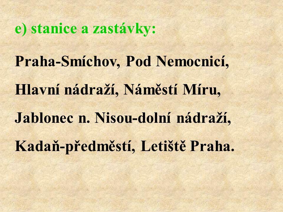 Praha-Smíchov, Pod Nemocnicí, Hlavní nádraží, Náměstí Míru, Jablonec n. Nisou-dolní nádraží, Kadaň-předměstí, Letiště Praha. e) stanice a zastávky: