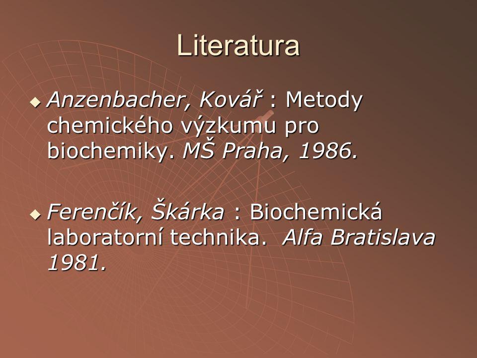 Literatura  Anzenbacher, Kovář : Metody chemického výzkumu pro biochemiky. MŠ Praha, 1986.  Ferenčík, Škárka : Biochemická laboratorní technika. Alf