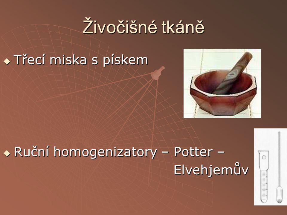 Živočišné tkáně  Třecí miska s pískem  Ruční homogenizatory – Potter – Elvehjemův Elvehjemův