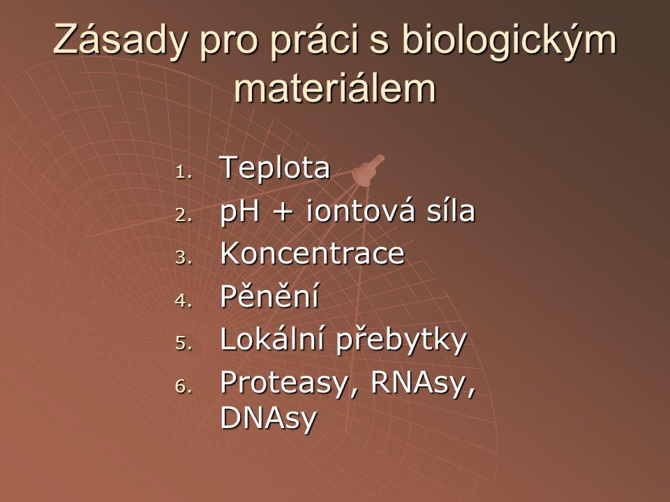 Zásady pro práci s biologickým materiálem 1. Teplota 2. pH + iontová síla 3. Koncentrace 4. Pěnění 5. Lokální přebytky 6. Proteasy, RNAsy, DNAsy