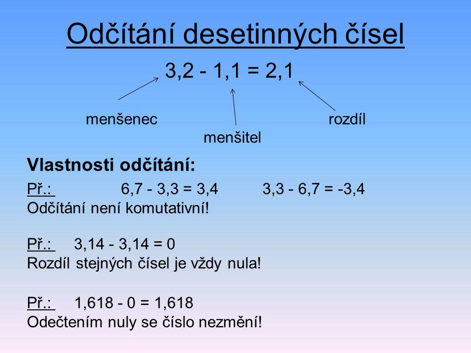Odčítání desetinných čísel 3,2 - 1,1 = 2,1 Př.: 6,7 - 3,3 = 3,43,3 - 6,7 = -3,4 Odčítání není komutativní! menšitel menšenecrozdíl Vlastnosti odčítání