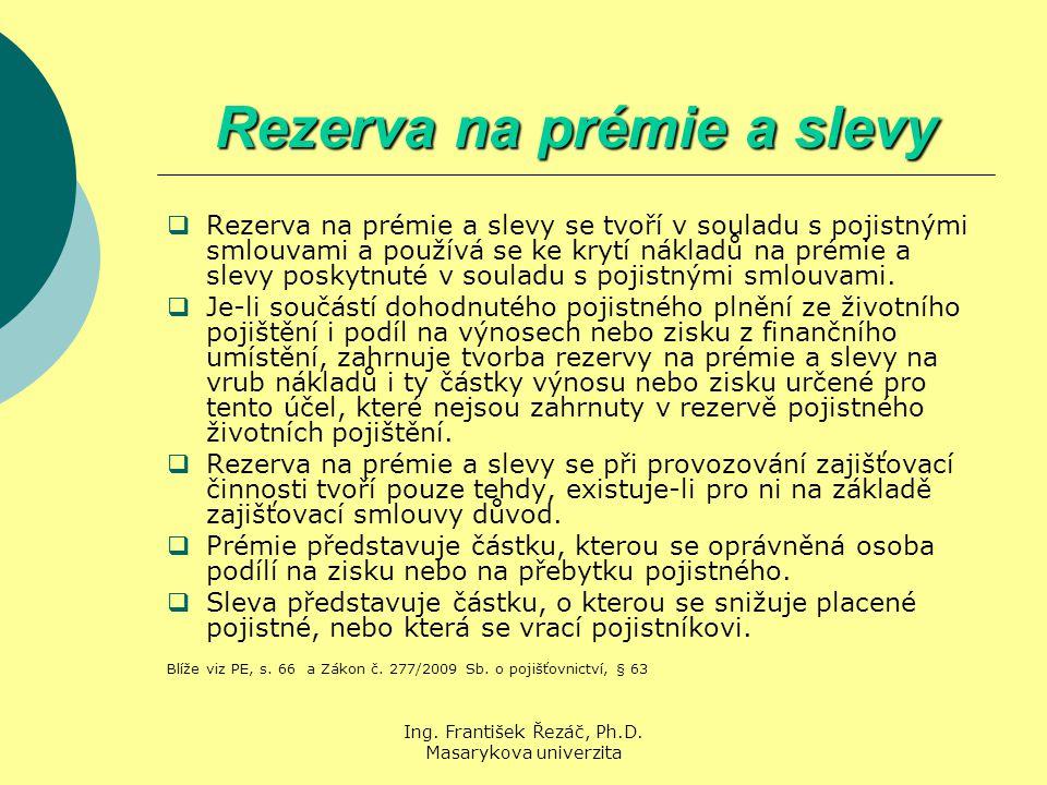 Ing. František Řezáč, Ph.D. Masarykova univerzita Rezerva na prémie a slevy  Rezerva na prémie a slevy se tvoří v souladu s pojistnými smlouvami a po