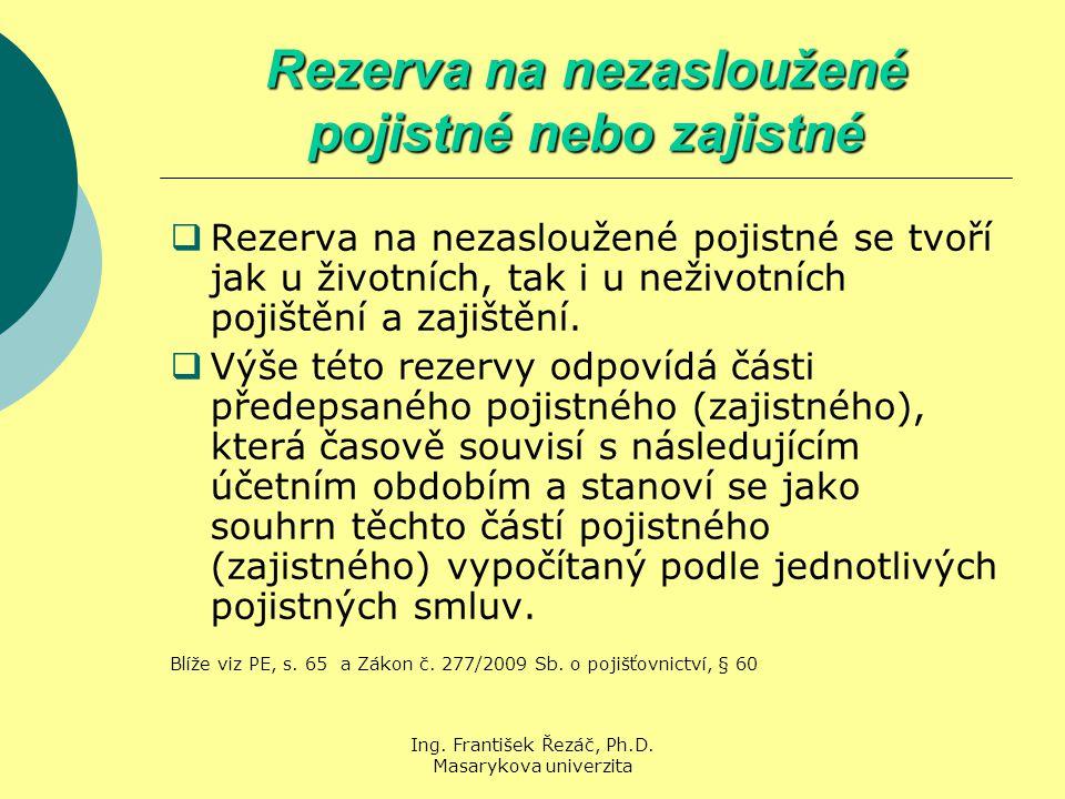 Ing. František Řezáč, Ph.D. Masarykova univerzita Rezerva na nezasloužené pojistné nebo zajistné  Rezerva na nezasloužené pojistné se tvoří jak u živ