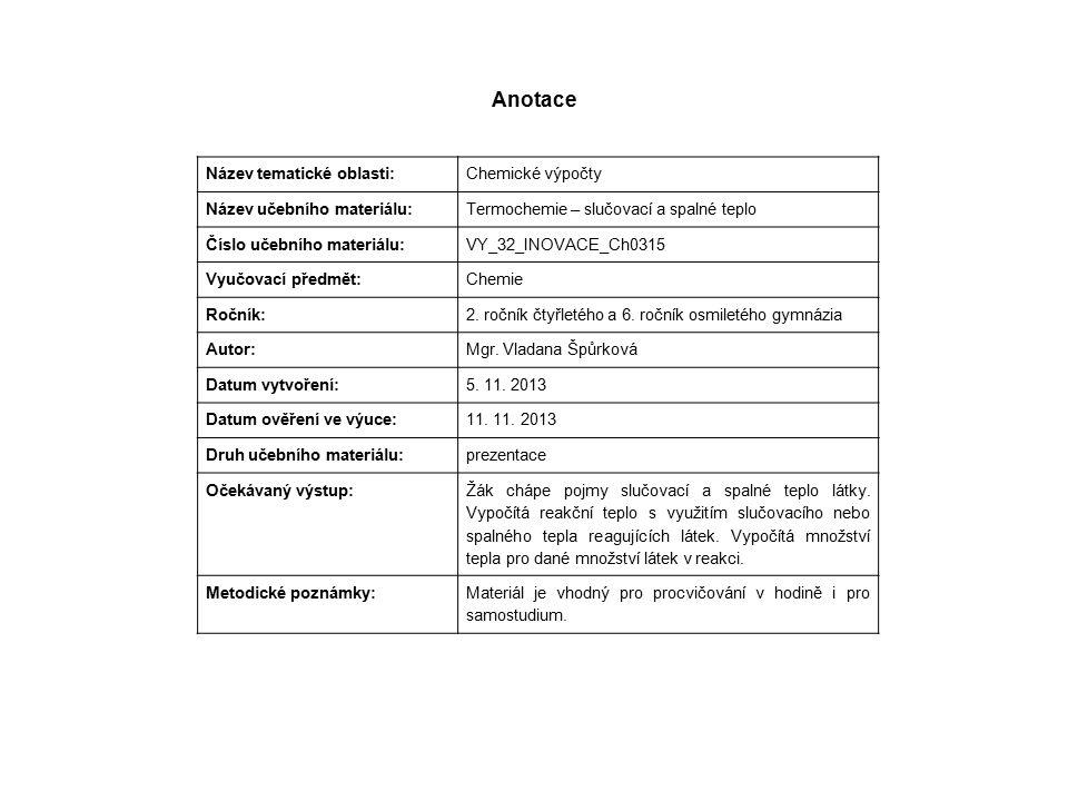 Anotace Název tematické oblasti: Chemické výpočty Název učebního materiálu: Termochemie – slučovací a spalné teplo Číslo učebního materiálu: VY_32_INOVACE_Ch0315 Vyučovací předmět: Chemie Ročník: 2.