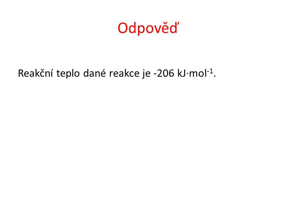 Odpověď Reakční teplo dané reakce je -206 kJ∙mol -1.