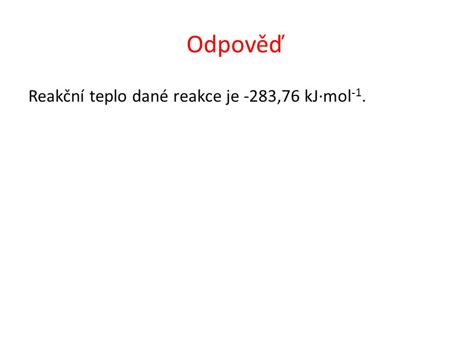 Odpověď Reakční teplo dané reakce je -283,76 kJ∙mol -1.