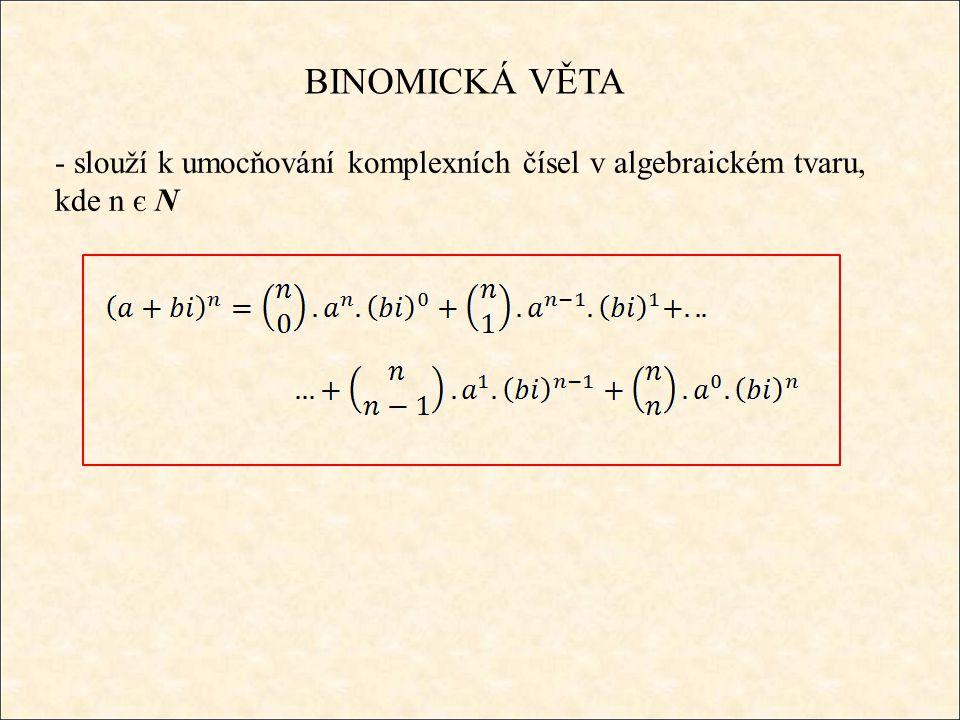 BINOMICKÁ VĚTA - slouží k umocňování komplexních čísel v algebraickém tvaru, kde n є N