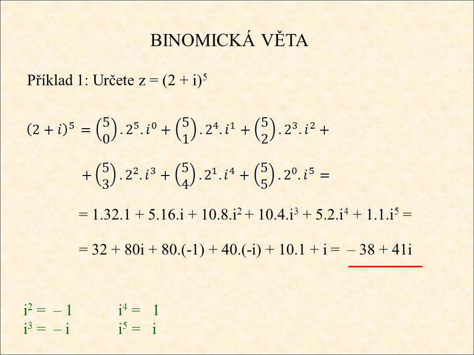 BINOMICKÁ VĚTA Příklad 1: Určete z = (2 + i) 5 = 1.32.1 + 5.16.i + 10.8.i 2 + 10.4.i 3 + 5.2.i 4 + 1.1.i 5 = = 32 + 80i + 80.(-1) + 40.(-i) + 10.1 + i = – 38 + 41i i 2 = – 1i 4 = 1 i 3 = – ii 5 = i