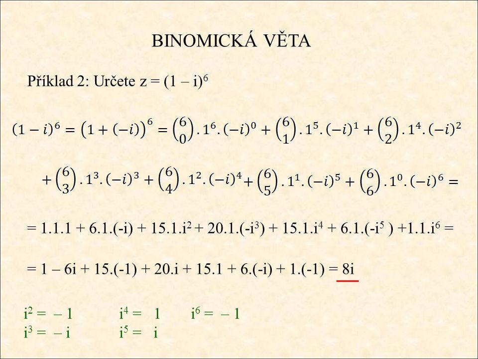 BINOMICKÁ VĚTA Příklad 2: Určete z = (1 – i) 6 = 1.1.1 + 6.1.(-i) + 15.1.i 2 + 20.1.(-i 3 ) + 15.1.i 4 + 6.1.(-i 5 ) +1.1.i 6 = = 1 – 6i + 15.(-1) + 20.i + 15.1 + 6.(-i) + 1.(-1) = 8i i 2 = – 1i 4 = 1 i 6 = – 1 i 3 = – ii 5 = i