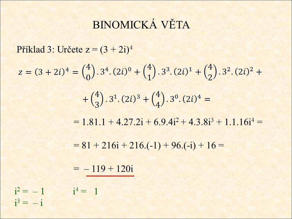 BINOMICKÁ VĚTA Příklad 3: Určete z = (3 + 2i) 4 = 1.81.1 + 4.27.2i + 6.9.4i 2 + 4.3.8i 3 + 1.1.16i 4 = = 81 + 216i + 216.(-1) + 96.(-i) + 16 = = – 119 + 120i i 2 = – 1i 4 = 1 i 3 = – i