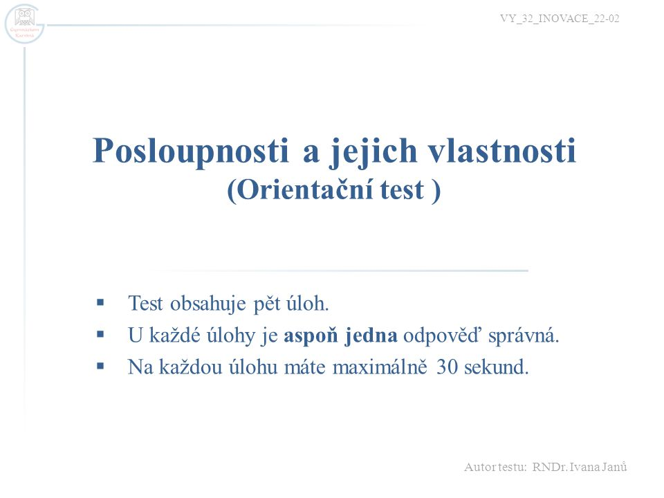Posloupnosti a jejich vlastnosti (Orientační test ) VY_32_INOVACE_22-02  Test obsahuje pět úloh.  U každé úlohy je aspoň jedna odpověď správná.  Na
