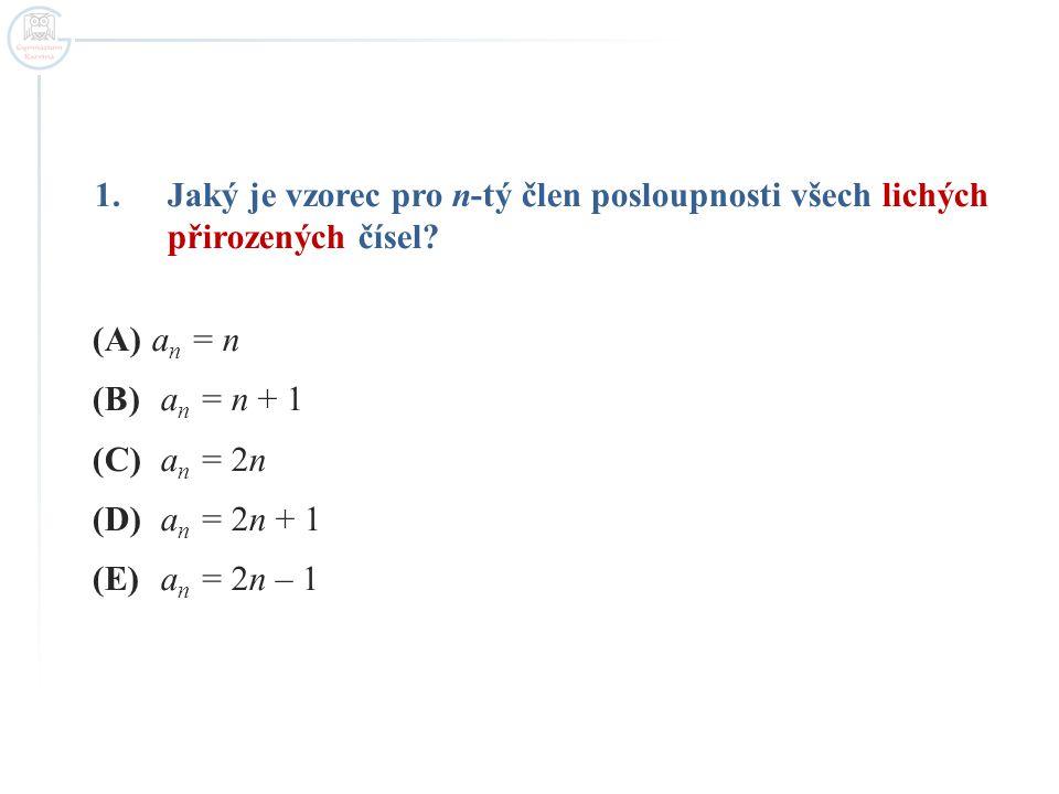 1.Jaký je vzorec pro n-tý člen posloupnosti všech lichých přirozených čísel? (A)a n = n (B) a n = n + 1 (C) a n = 2n (D) a n = 2n + 1 (E) a n = 2n – 1
