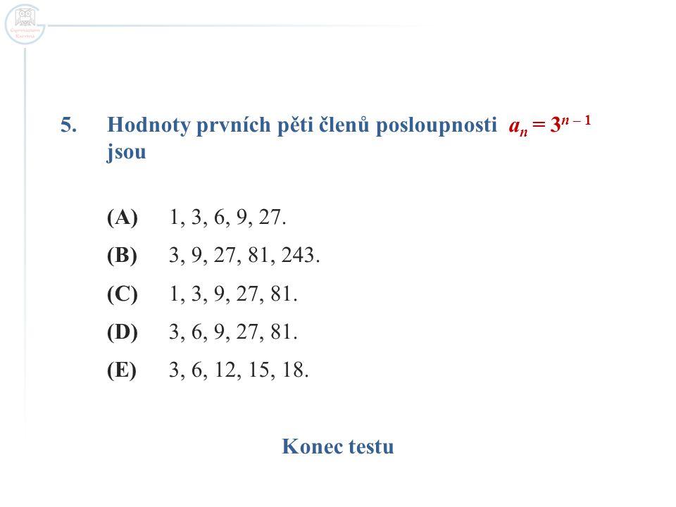 5.Hodnoty prvních pěti členů posloupnosti a n = 3 n – 1 jsou (A)1, 3, 6, 9, 27. (B)3, 9, 27, 81, 243. (C)1, 3, 9, 27, 81. (D)3, 6, 9, 27, 81. (E)3, 6,